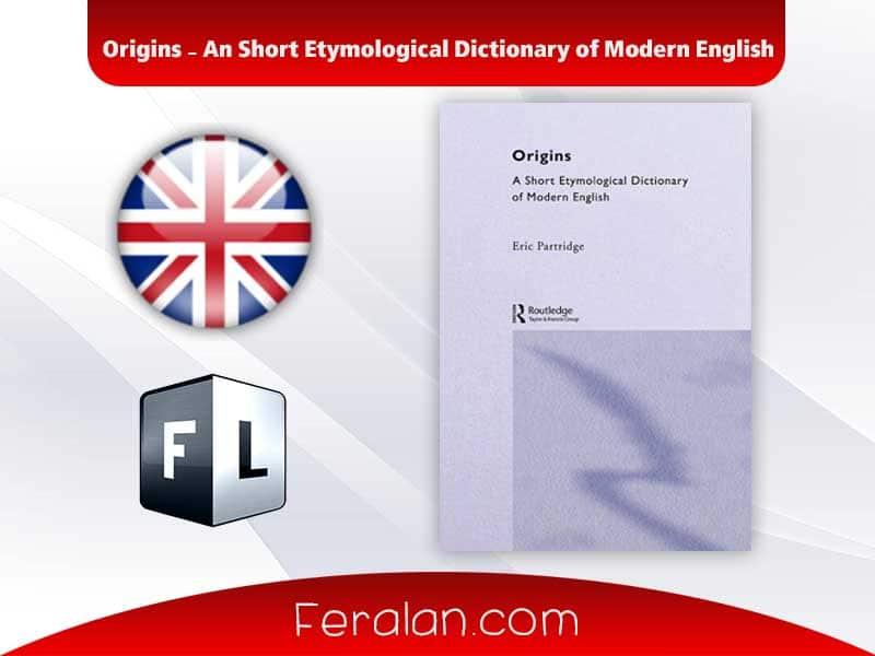Origins - An Short Etymological Dictionary of Modern English